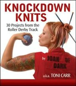 Carr, Toni - Knockdown Knits: 30 Projects from the Roller Derby Track, ebook