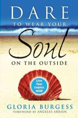 Burgess, Gloria - Dare to Wear Your Soul on the Outside: Live Your Legacy Now, ebook