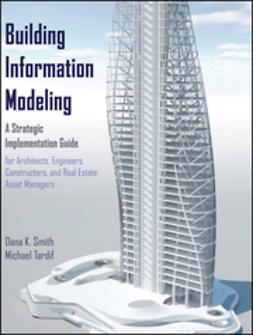 Smith, Dana K. - Building Information Modeling: A Strategic Implementation Guide for Architects, Engineers, Constructors, and Real Estate Asset Managers, ebook