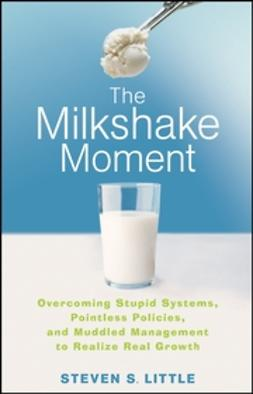 Little, Steven S. - The Milkshake Moment: Overcoming Stupid Systems, Pointless Policies and Muddled Management to Realize Real Growth, ebook