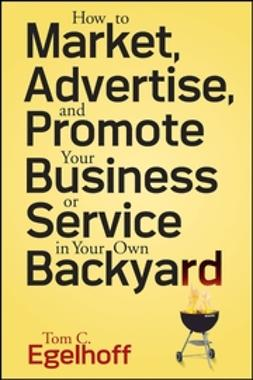 Egelhoff, Tom C. - How to Market, Advertise and Promote Your Business or Service in Your Own Backyard, ebook