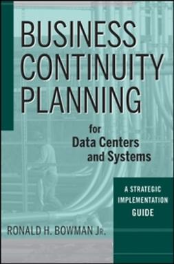 Bowman, Ronald H. - Business Continuity Planning for Data Centers and Systems: A Strategic Implementation Guide, ebook