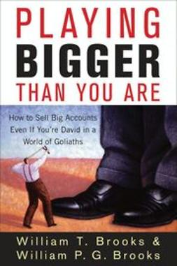 Brooks, William T. - Playing Bigger Than You Are: How to Sell Big Accounts Even if You're David in a World of Goliaths, ebook