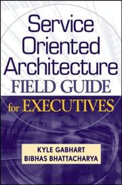 Bhattacharya, Bibhas - Service Oriented Architecture Field Guide for Executives, ebook