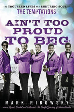 Ribowsky, Mark - Ain't Too Proud to Beg: The Troubled Lives and Enduring Soul of the Temptations, e-kirja