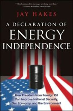 Hakes, Jay - A Declaration of Energy Independence: How Freedom from Foreign Oil Can Improve National Security, Our Economy, and the Environment, ebook