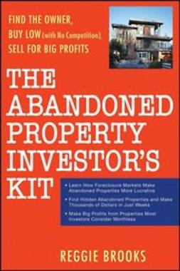 Brooks, Reggie - The Abandoned Property Investor's Kit: Find the Owner, Buy Low (with No Competition), Sell for Big Profits, ebook