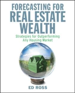 Ross, Ed - Forecasting for Real Estate Wealth: Strategies for Outperforming Any Housing Market, ebook