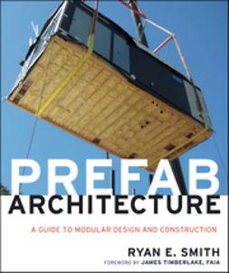 Smith, Ryan E. - Prefab Architecture: A Guide to Modular Design and Construction, ebook