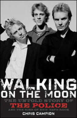 Campion, Chris - Walking on the Moon: The Untold Story of the Police and the Rise of New Wave Rock, e-kirja