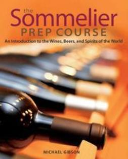 Gibson, M. - The Sommelier Prep Course: An Introduction to the Wines, Beers, and Spirits of the World, ebook