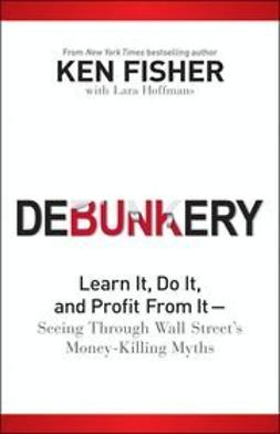 Fisher, Ken - Debunkery: Learn It, Do It, and Profit from it-Seeing Through Wall Street's Money-Killing Myths, e-bok