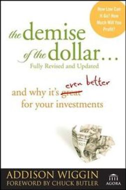 Wiggin, Addison - The Demise of the Dollar...: And Why It's Even Better for Your Investments, ebook