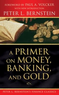 Bernstein, Peter L. - A Primer on Money, Banking, and Gold (Peter L. Bernstein's Finance Classics), ebook