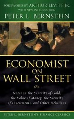 Bernstein, Peter L. - Economist on Wall Street (Peter L. Bernstein's Finance Classics): Notes on the Sanctity of Gold, the Value of Money, the Security of Investments, and Other Delusions, ebook