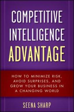 Sharp, Seena - Competitive Intelligence Advantage: How to Minimize Risk, Avoid Surprises, and Grow Your Business in a Changing World, ebook