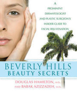 Hamilton, Douglas - Beverly Hills Beauty Secrets: A Prominent Dermatologist and Plastic Surgeon's Insider Guide to Facial Rejuvenation, ebook