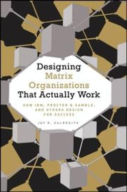 Galbraith, Jay R. - Designing Matrix Organizations that Actually Work: How IBM, Proctor & Gamble and Others Design for Success, ebook