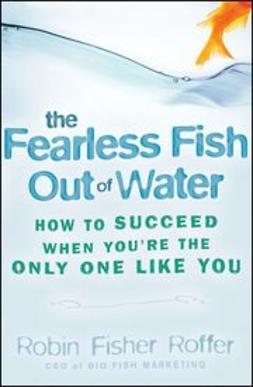 Fisher-Roffer, Robin - The Fearless Fish Out of Water: How to Succeed When You're the Only One Like You, ebook
