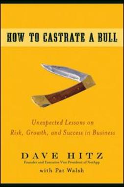 Hitz, Dave - How to Castrate a Bull: Unexpected Lessons on Risk, Growth, and Success in Business, ebook