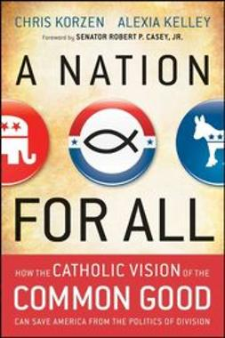 Korzen, Chris - A Nation for All: How the Catholic Vision of the Common Good Can Save America from the Politics of Division, ebook
