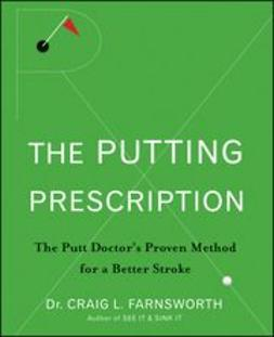 Farnsworth, Craig L. - The Putting Prescription: The Doctor's Proven Method for a Better Stroke, e-kirja
