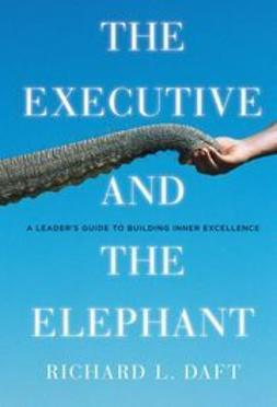 Daft, Richard L. - The Executive and the Elephant: A Leader's Guide for Achieving Inner Excellence, ebook