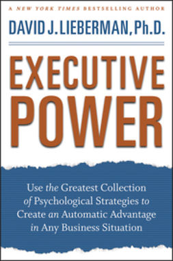 Lieberman, David J. - Executive Power: Use the Greatest Collection of Psychological Strategies to Create an Automatic Advantage in Any Business Situation, ebook