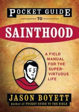 Boyett, Jason - Pocket Guide to Sainthood: The Field Manual for the Super-Virtuous Life, ebook