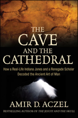 Aczel, Amir D. - The Cave and the Cathedral: How a Real-Life Indiana Jones and a Renegade Scholar Decoded the Ancient Art of Man, e-kirja