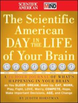 American, Scientific - The Scientific American Day in the Life of Your Brain: A 24 hour Journal of What's Happening in Your Brain as you Sleep, Dream, Wake Up, Eat, Work, Play, Fight, Love, Worry, Compete, Hope, Make Important Decisions, Age and Change, e-bok