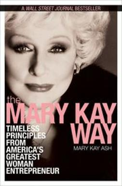 Ash, Mary Kay - The Mary Kay Way: Timeless Principles from America's Greatest Woman Entrepreneur, ebook