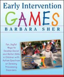 Sher, Barbara - Early Intervention Games: Fun, Joyful Ways to Develop Social and Motor Skills in Children with Autism Spectrum or Sensory Processing Disorders, e-bok