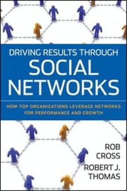 Cross, Robert L. - Driving Results Through Social Networks: How Top Organizations Leverage Networks for Performance and Growth, ebook