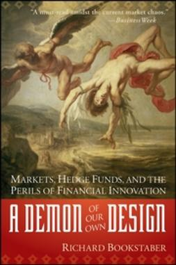 Bookstaber, Richard - A Demon of Our Own Design: Markets, Hedge Funds, and the Perils of Financial Innovation, ebook