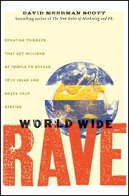 Scott, David Meerman - World Wide Rave: Creating Triggers that Get Millions of People to Spread Your Ideas and Share Your Stories, ebook