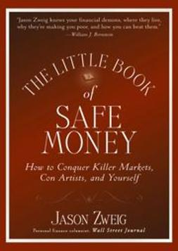 Zweig, Jason - The Little Book of Safe Money: How to Conquer Killer Markets, Con Artists, and Yourself, e-bok