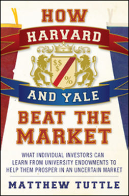 Tuttle, Matthew - How Harvard and Yale Beat the Market: What Individual Investors Can Learn From the Investment Strategies of the Most Successful University Endowments, ebook