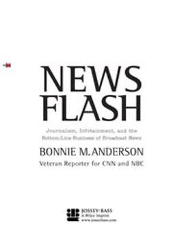 Anderson, Bonnie - News Flash: Journalism, Infotainment and the Bottom-Line Business of Broadcast News, ebook
