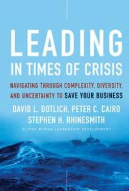 Dotlich, David L. - Leading in Times of Crisis: Navigating Through Complexity, Diversity and Uncertainty to Save Your Business, ebook