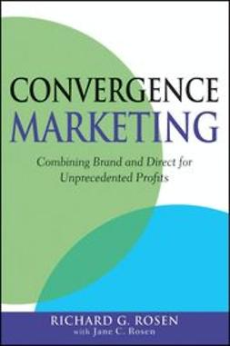Rosen, Richard - Convergence Marketing: Combining Brand and Direct Marketing for Unprecedented Profits, ebook