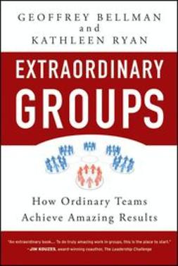 Bellman, Geoffrey M. - Extraordinary Groups: How Ordinary Teams Achieve Amazing Results, ebook