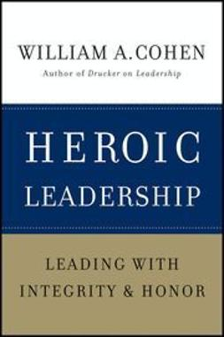 Cohen, William A. - Heroic Leadership: Leading with Integrity and Honor, ebook