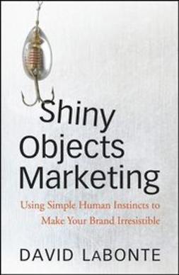 LaBonte, David A. - Shiny Objects Marketing: Using Simple Human Instincts to Make Your Brand Irresistible, ebook