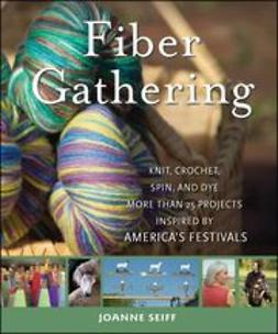 Seiff, Joanne - Fiber Gathering: Knit, Crochet, Spin, and Dye More than 20 Projects Inspired by America's Festivals, ebook