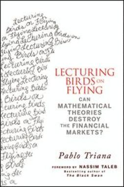 Triana, Pablo - Lecturing Birds on Flying: Can Mathematical Theories Destroy the Financial Markets, ebook
