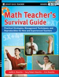 Muschla, Judith A. - Math Teacher's Survival Guide: Practical Strategies, Management Techniques, and Reproducibles for New and Experienced Teachers, Grades 5-12, ebook