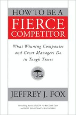 Fox, Jeffrey J. - How to Be a Fierce Competitor: What Winning Companies and Great Managers Do in Tough Times, ebook