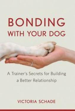 Schade, Victoria - Bonding with Your Dog: A Trainer's Secrets for Building a Better Relationship, ebook
