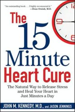 Kennedy, John M. - The 15 Minute Heart Cure: The Natural Way to Release Stress and Heal Your Heart in Just Minutes a Day, e-kirja